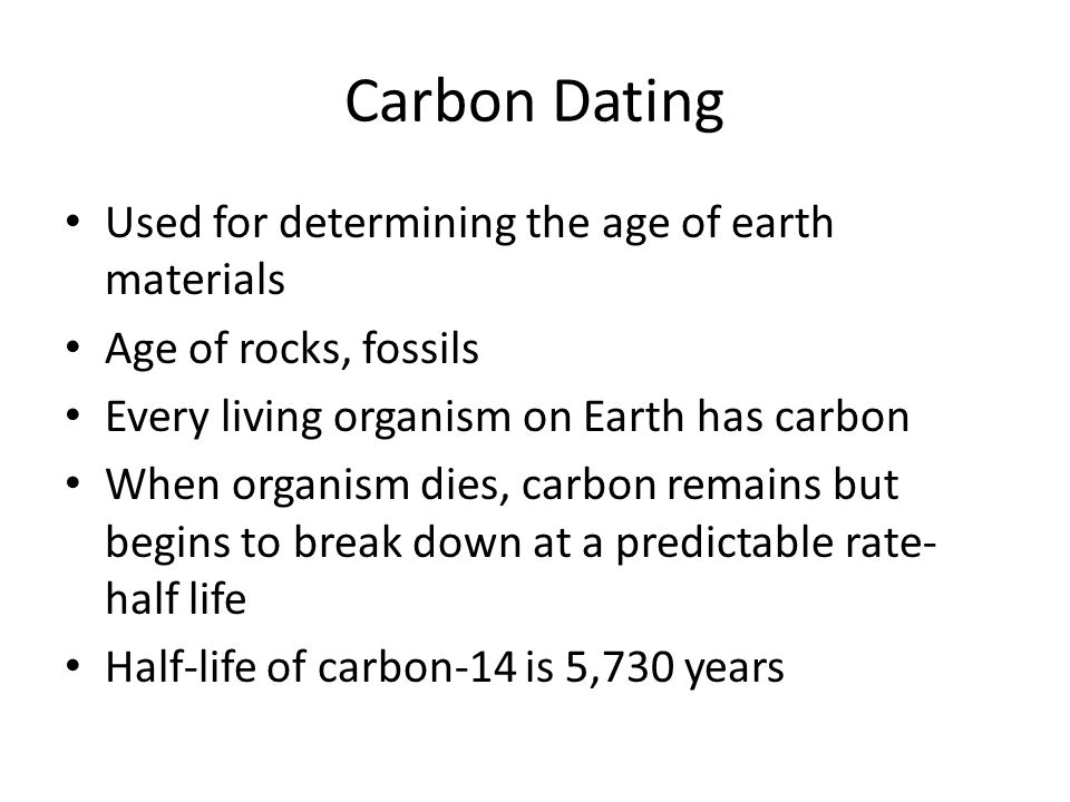 Carbon Dating Used for determining the age of earth materials