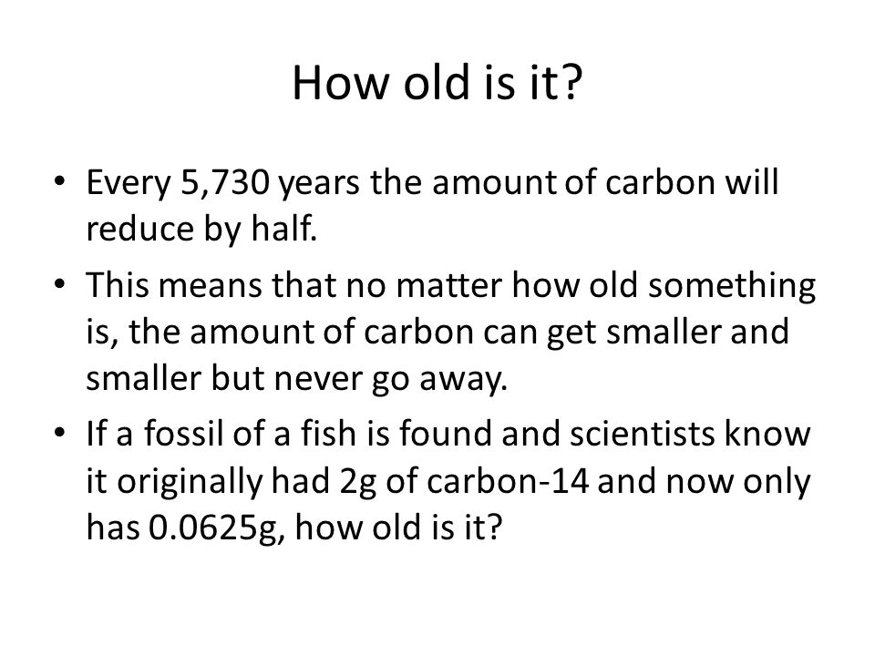 How old is it Every 5,730 years the amount of carbon will reduce by half.