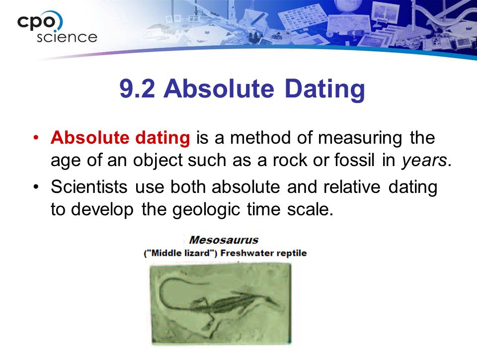 9.2 Absolute Dating Absolute dating is a method of measuring the age of an object such as a rock or fossil in years.