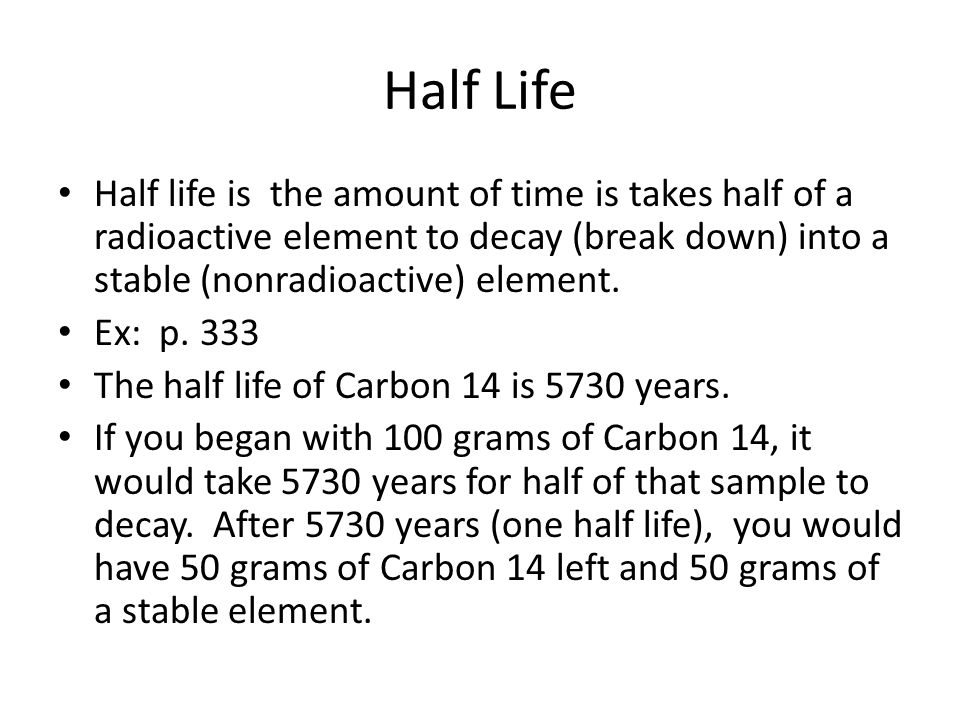 Half Life Half life is the amount of time is takes half of a radioactive element to decay (break down) into a stable (nonradioactive) element.
