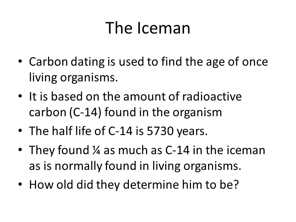 The Iceman Carbon dating is used to find the age of once living organisms.