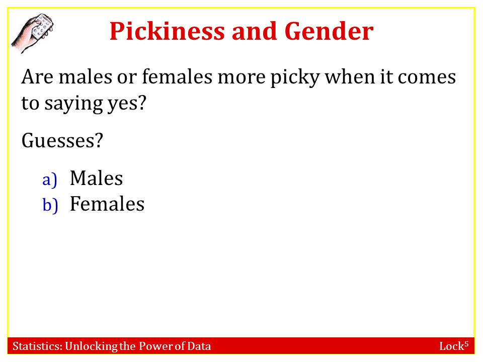 Pickiness and Gender Are males or females more picky when it comes to saying yes Guesses Males.