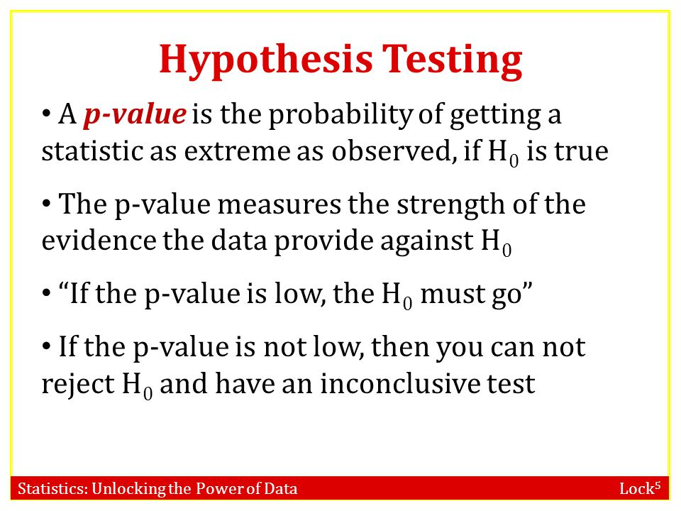 Hypothesis Testing A p-value is the probability of getting a statistic as extreme as observed, if H0 is true.
