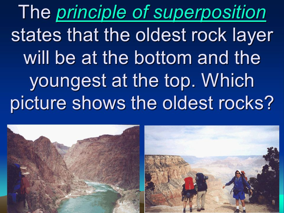 The principle of superposition states that the oldest rock layer will be at the bottom and the youngest at the top.