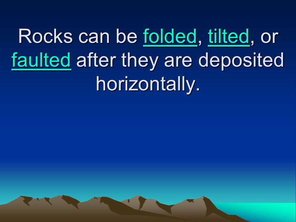 Rocks can be folded, tilted, or faulted after they are deposited horizontally.
