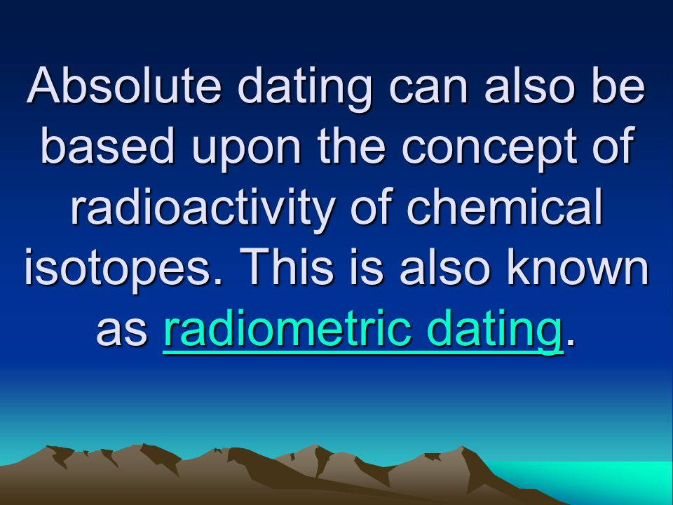 Absolute dating can also be based upon the concept of radioactivity of chemical isotopes.
