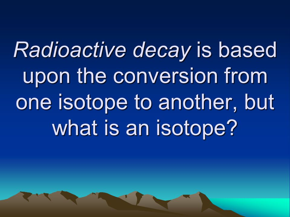 Radioactive decay is based upon the conversion from one isotope to another, but what is an isotope