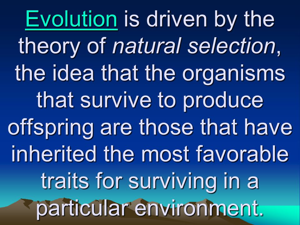 Evolution is driven by the theory of natural selection, the idea that the organisms that survive to produce offspring are those that have inherited the most favorable traits for surviving in a particular environment.