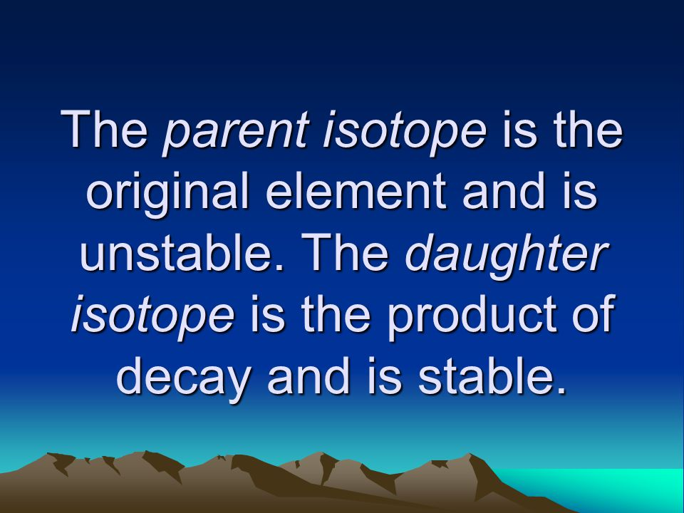 The parent isotope is the original element and is unstable