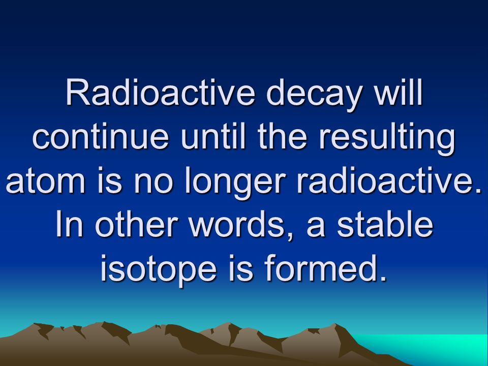 Radioactive decay will continue until the resulting atom is no longer radioactive.