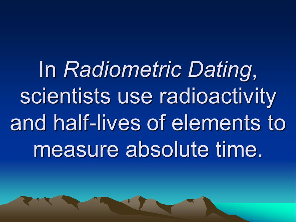 In Radiometric Dating, scientists use radioactivity and half-lives of elements to measure absolute time.