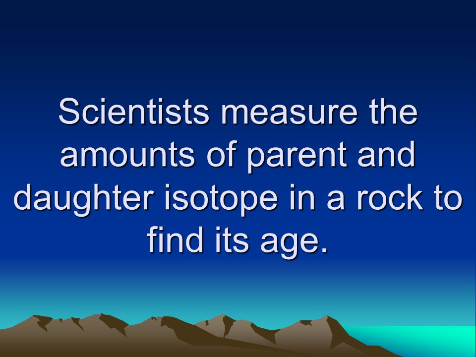 Scientists measure the amounts of parent and daughter isotope in a rock to find its age.