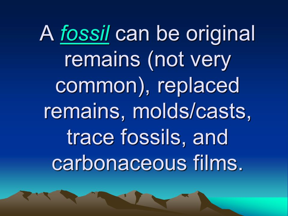 A fossil can be original remains (not very common), replaced remains, molds/casts, trace fossils, and carbonaceous films.