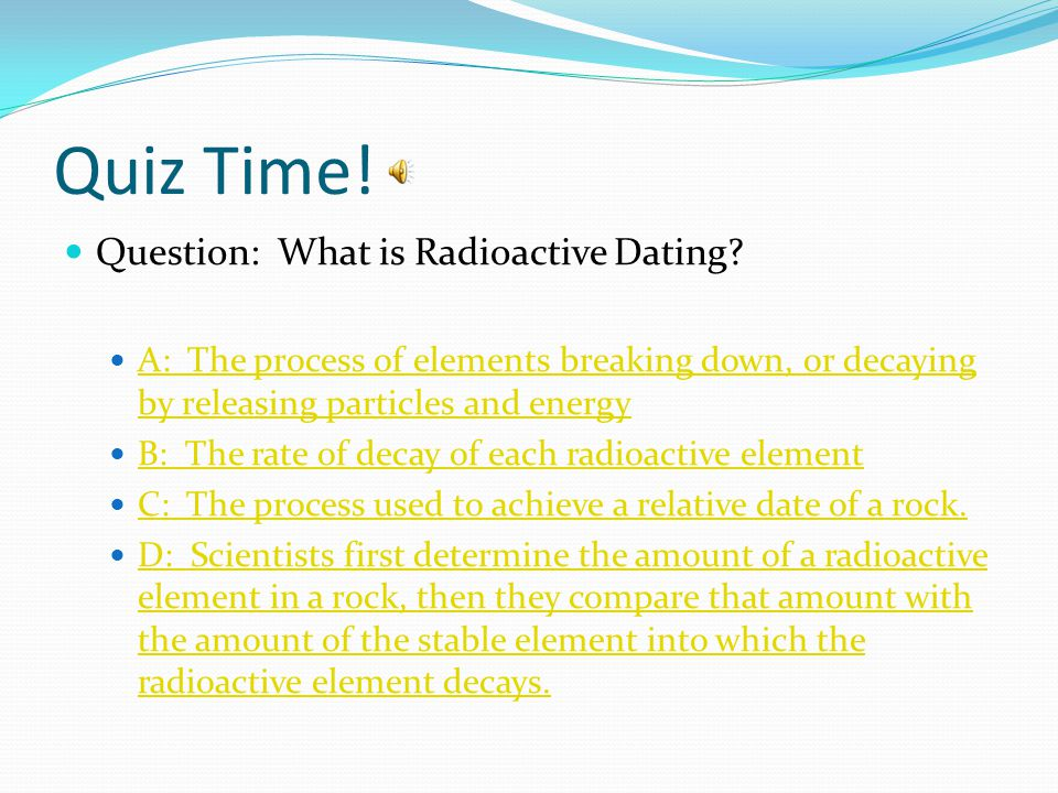 Quiz Time! Question: What is Radioactive Dating