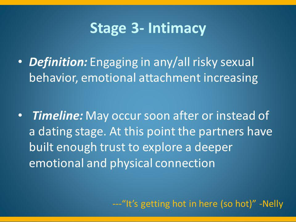 Stage 3- Intimacy Definition: Engaging in any/all risky sexual behavior, emotional attachment increasing.