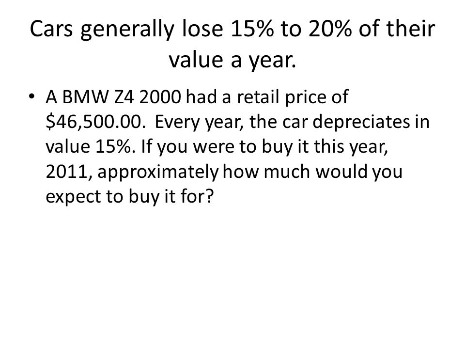 Cars generally lose 15% to 20% of their value a year.