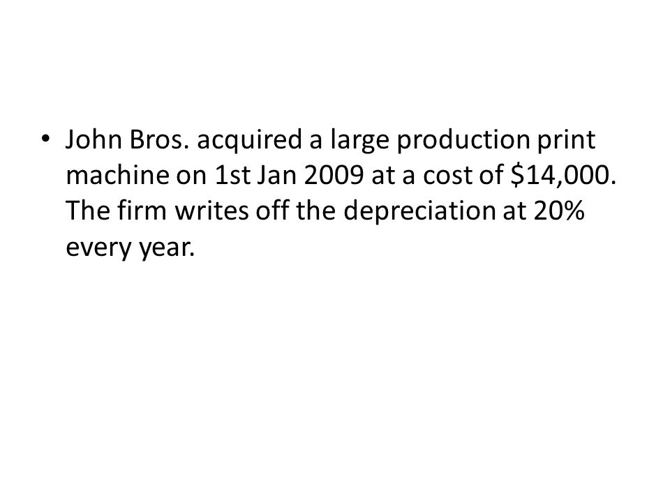 John Bros. acquired a large production print machine on 1st Jan 2009 at a cost of $14,000.