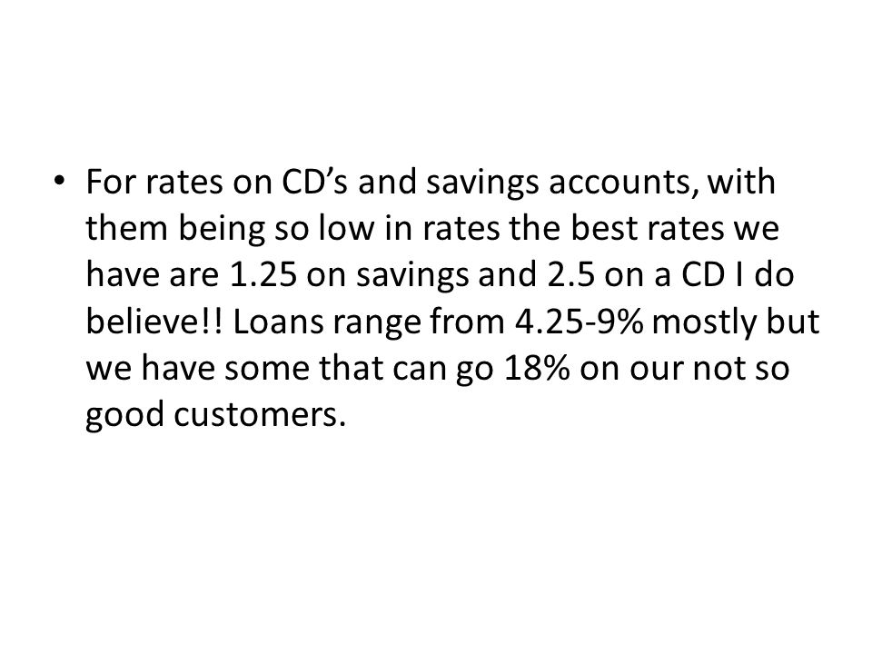For rates on CD's and savings accounts, with them being so low in rates the best rates we have are 1.25 on savings and 2.5 on a CD I do believe!.