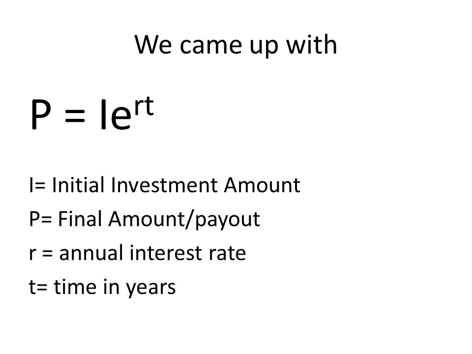 P = Iert We came up with I= Initial Investment Amount