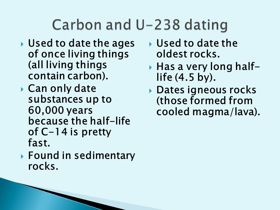 Carbon and U-238 dating Used to date the ages of once living things (all living things contain carbon).