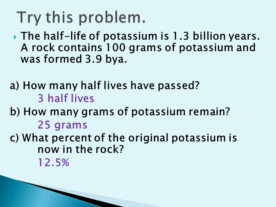 Try this problem. The half-life of potassium is 1.3 billion years. A rock contains 100 grams of potassium and was formed 3.9 bya.