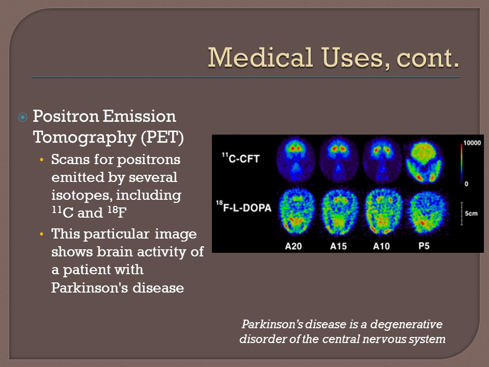 Medical Uses, cont. Positron Emission Tomography (PET)