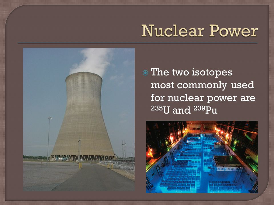 Nuclear Power The two isotopes most commonly used for nuclear power are 235U and 239Pu