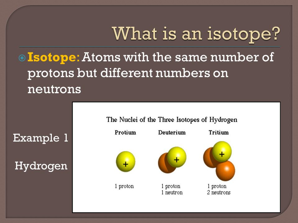 What is an isotope Isotope: Atoms with the same number of protons but different numbers on neutrons.