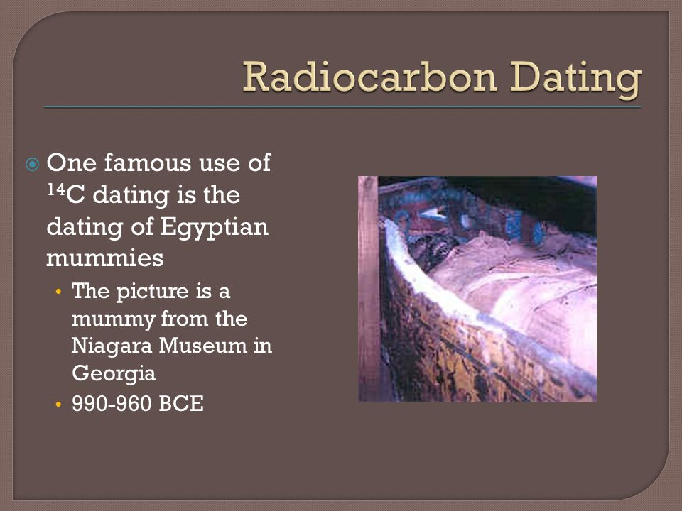 Radiocarbon Dating One famous use of 14C dating is the dating of Egyptian mummies. The picture is a mummy from the Niagara Museum in Georgia.