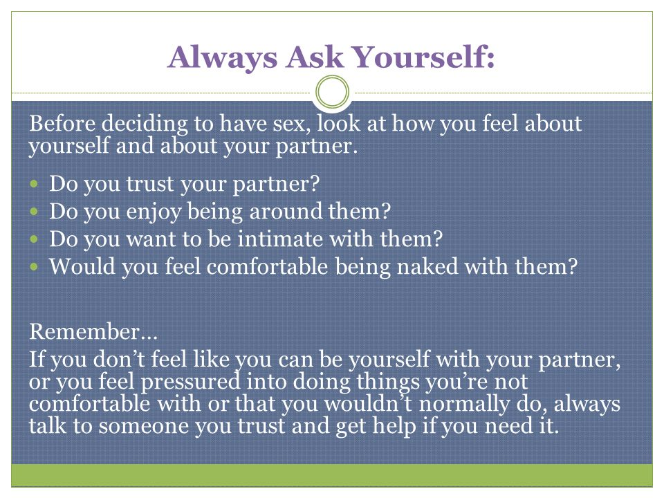 Always Ask Yourself: Before deciding to have sex, look at how you feel about yourself and about your partner.