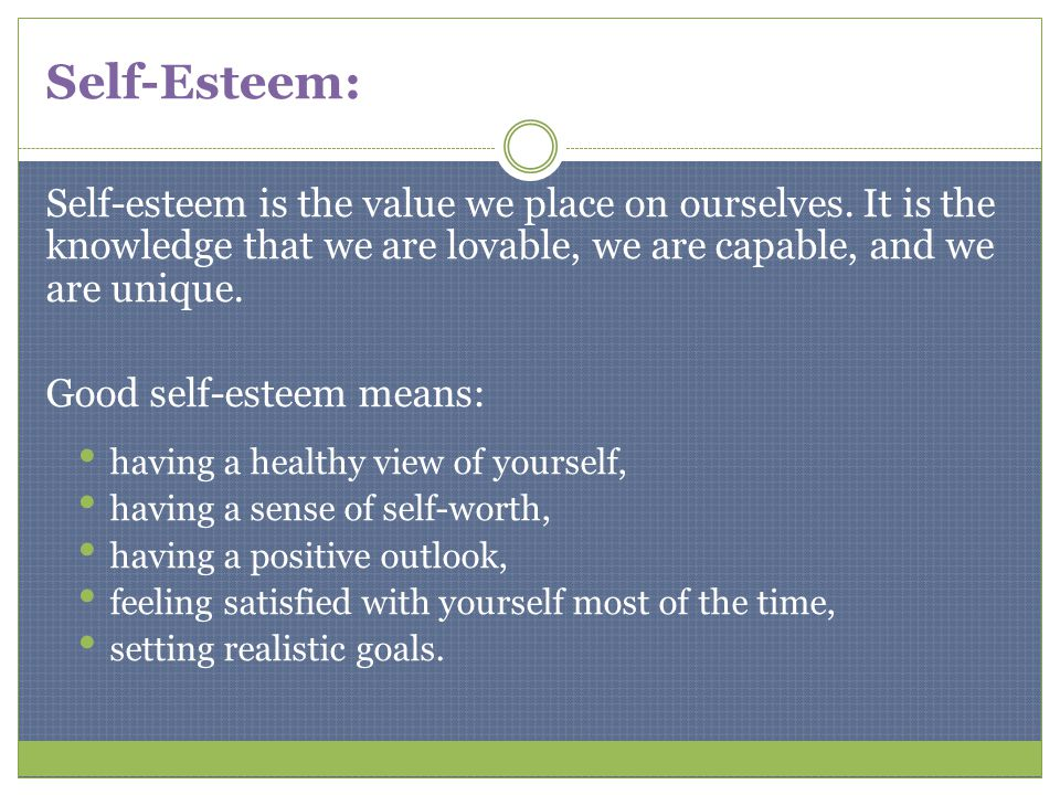 Self-Esteem: Self-esteem is the value we place on ourselves. It is the knowledge that we are lovable, we are capable, and we are unique.