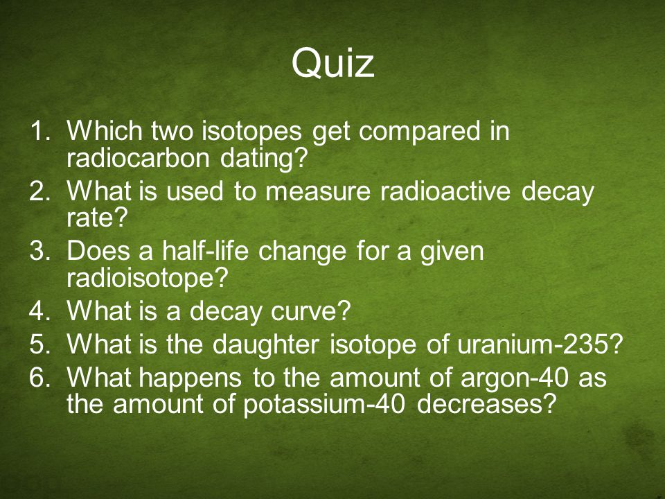 Quiz Which two isotopes get compared in radiocarbon dating
