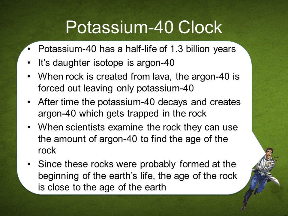 Potassium-40 Clock Potassium-40 has a half-life of 1.3 billion years