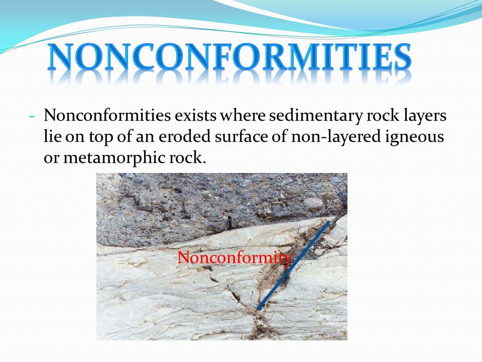 Nonconformities Nonconformities exists where sedimentary rock layers lie on top of an eroded surface of non-layered igneous or metamorphic rock.