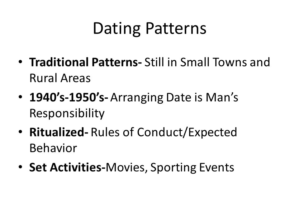 Dating Patterns Traditional Patterns- Still in Small Towns and Rural Areas. 1940's-1950's- Arranging Date is Man's Responsibility.