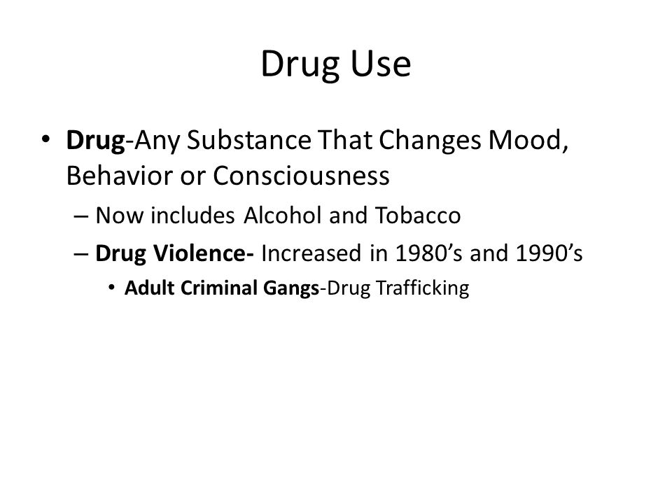 Drug Use Drug-Any Substance That Changes Mood, Behavior or Consciousness. Now includes Alcohol and Tobacco.