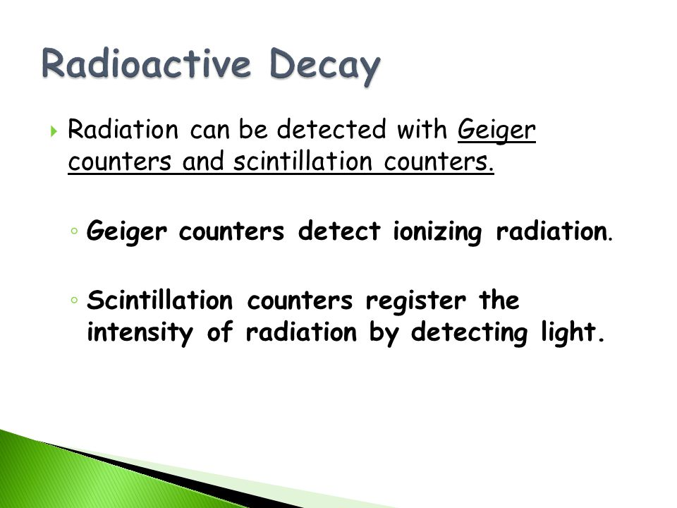 Radioactive Decay Radiation can be detected with Geiger counters and scintillation counters. Geiger counters detect ionizing radiation.