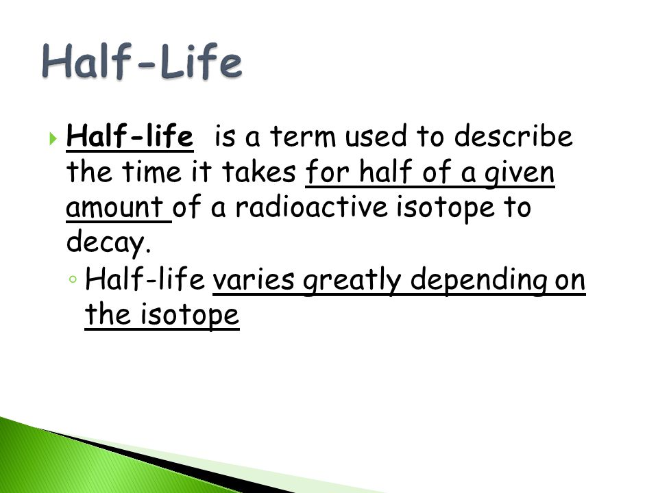 Half-Life Half-life is a term used to describe the time it takes for half of a given amount of a radioactive isotope to decay.