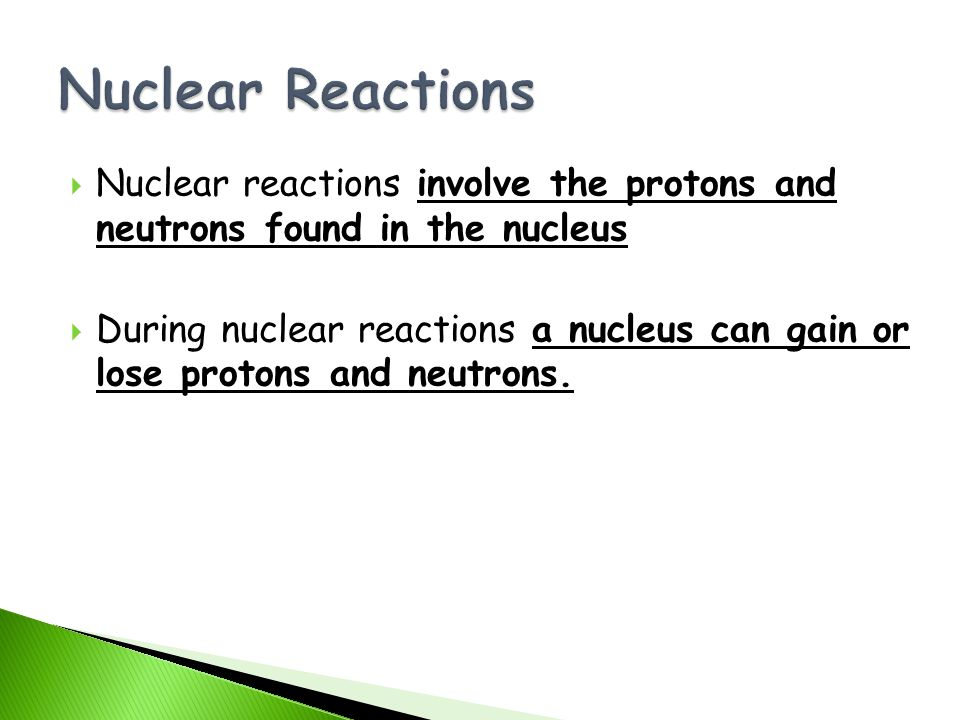 Nuclear Reactions Nuclear reactions involve the protons and neutrons found in the nucleus.