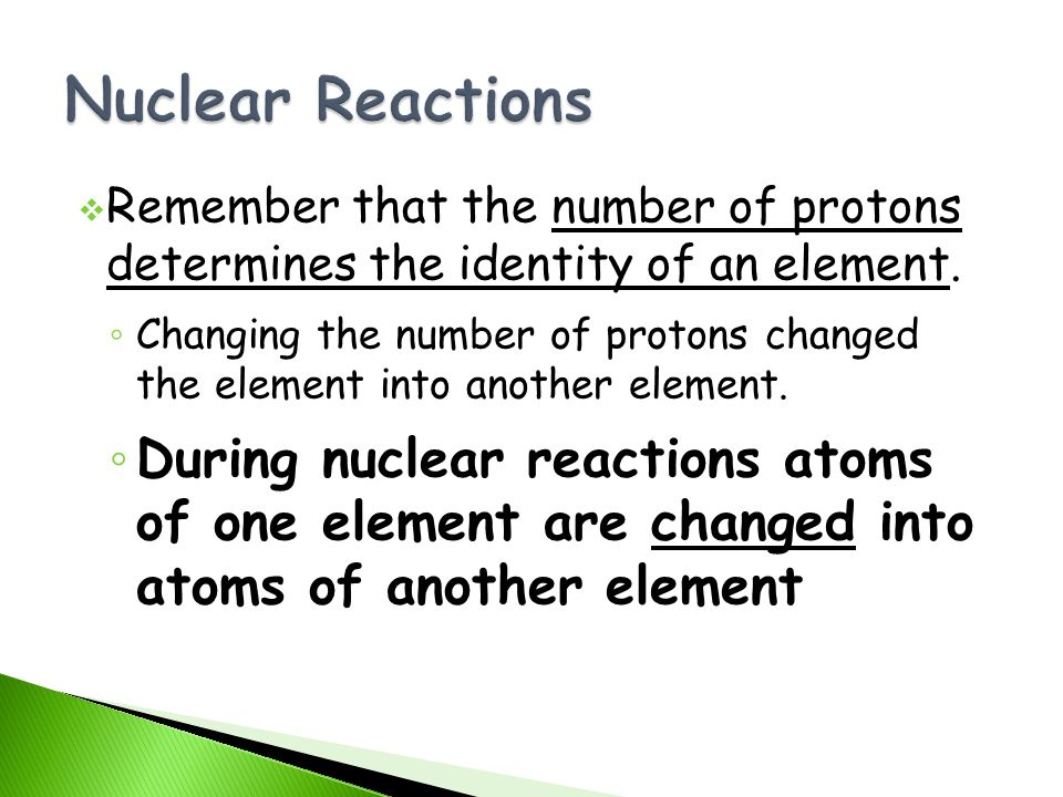 Nuclear Reactions Remember that the number of protons determines the identity of an element.
