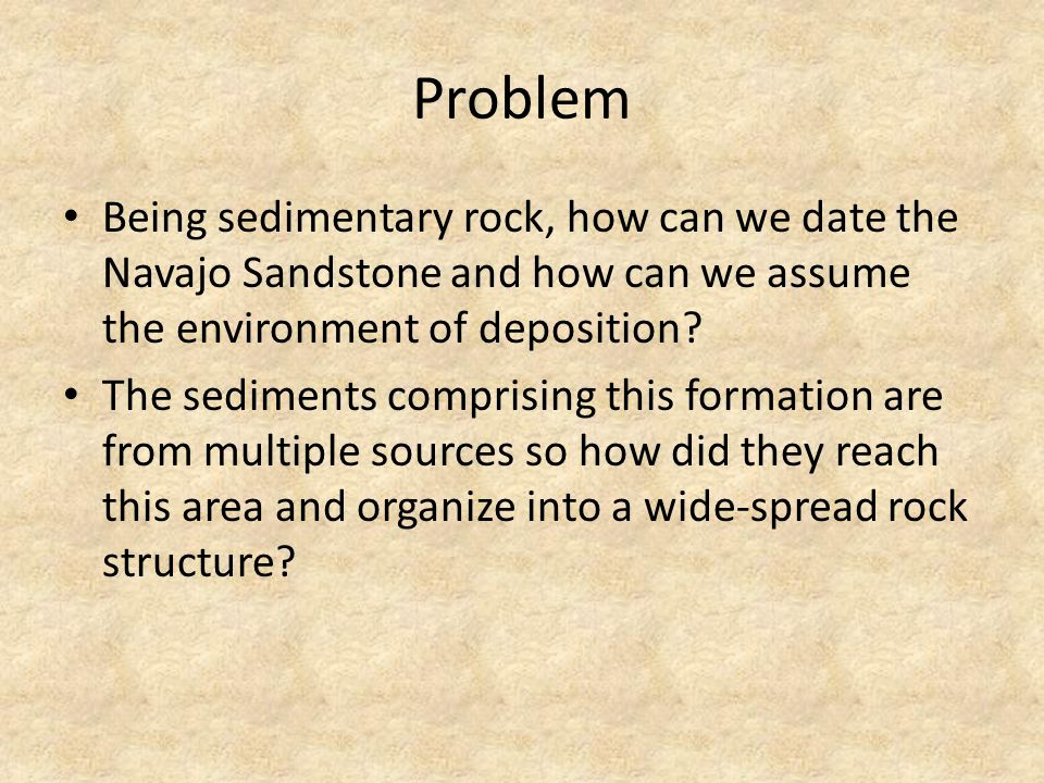 Problem Being sedimentary rock, how can we date the Navajo Sandstone and how can we assume the environment of deposition