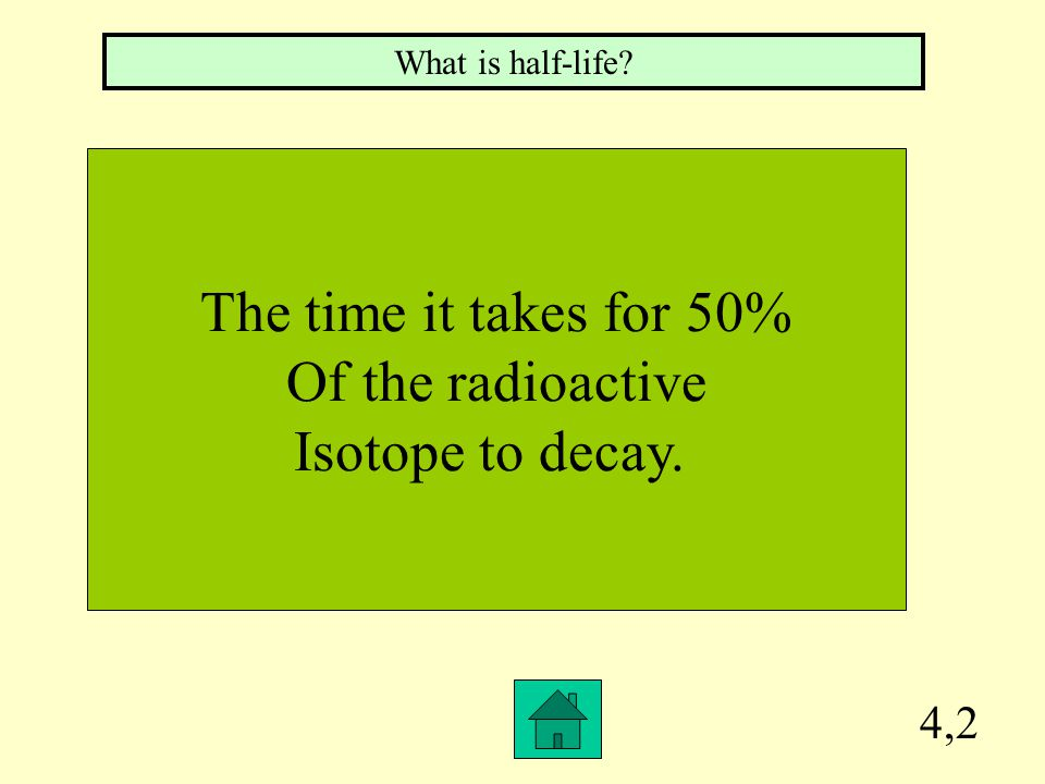 The time it takes for 50% Of the radioactive Isotope to decay. 4,2