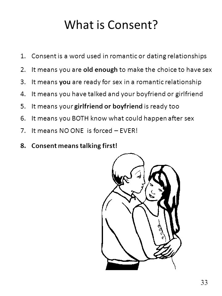 What is Consent Consent is a word used in romantic or dating relationships. It means you are old enough to make the choice to have sex.