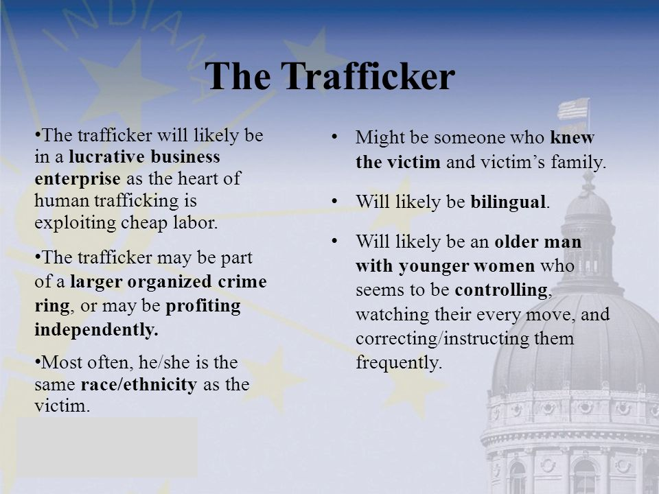 The Trafficker The trafficker will likely be in a lucrative business enterprise as the heart of human trafficking is exploiting cheap labor.