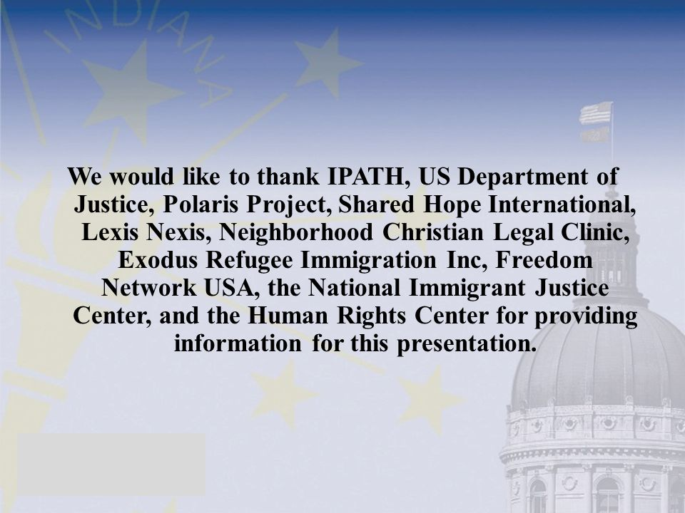 We would like to thank IPATH, US Department of Justice, Polaris Project, Shared Hope International, Lexis Nexis, Neighborhood Christian Legal Clinic, Exodus Refugee Immigration Inc, Freedom Network USA, the National Immigrant Justice Center, and the Human Rights Center for providing information for this presentation.