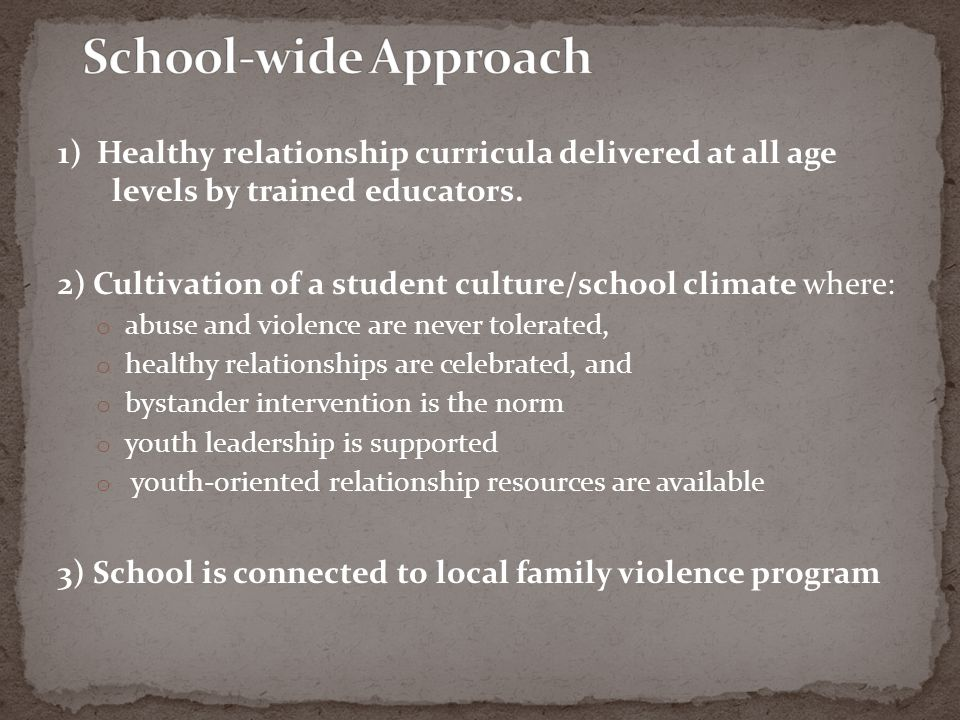 School-wide Approach 1) Healthy relationship curricula delivered at all age levels by trained educators.