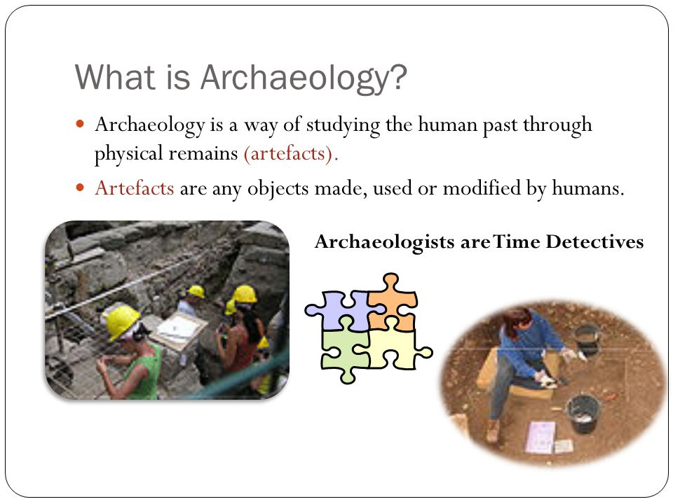 What is Archaeology Archaeology is a way of studying the human past through physical remains (artefacts).