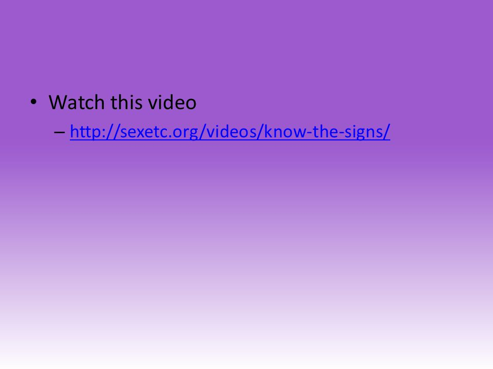 Watch this video http://sexetc.org/videos/know-the-signs/