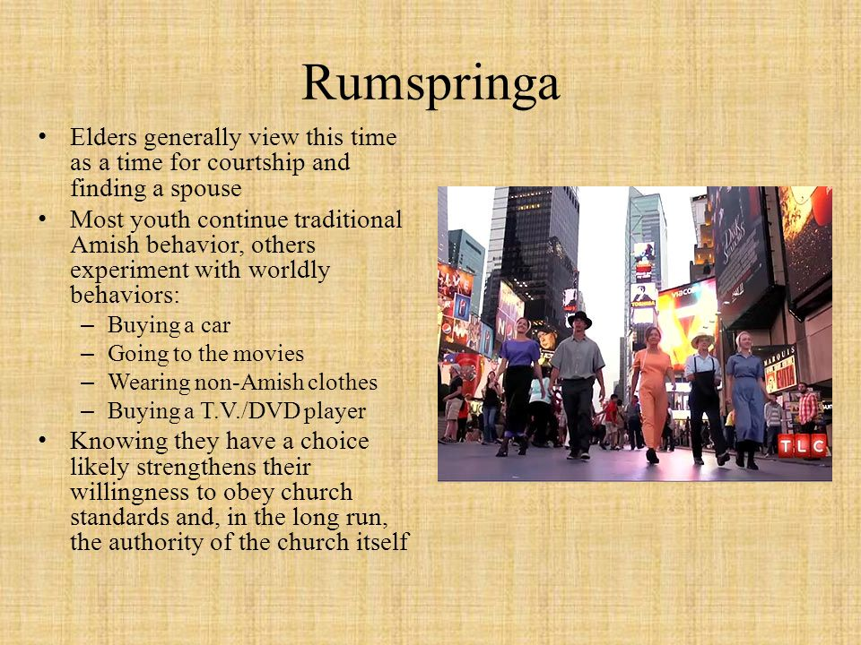 Rumspringa Elders generally view this time as a time for courtship and finding a spouse.