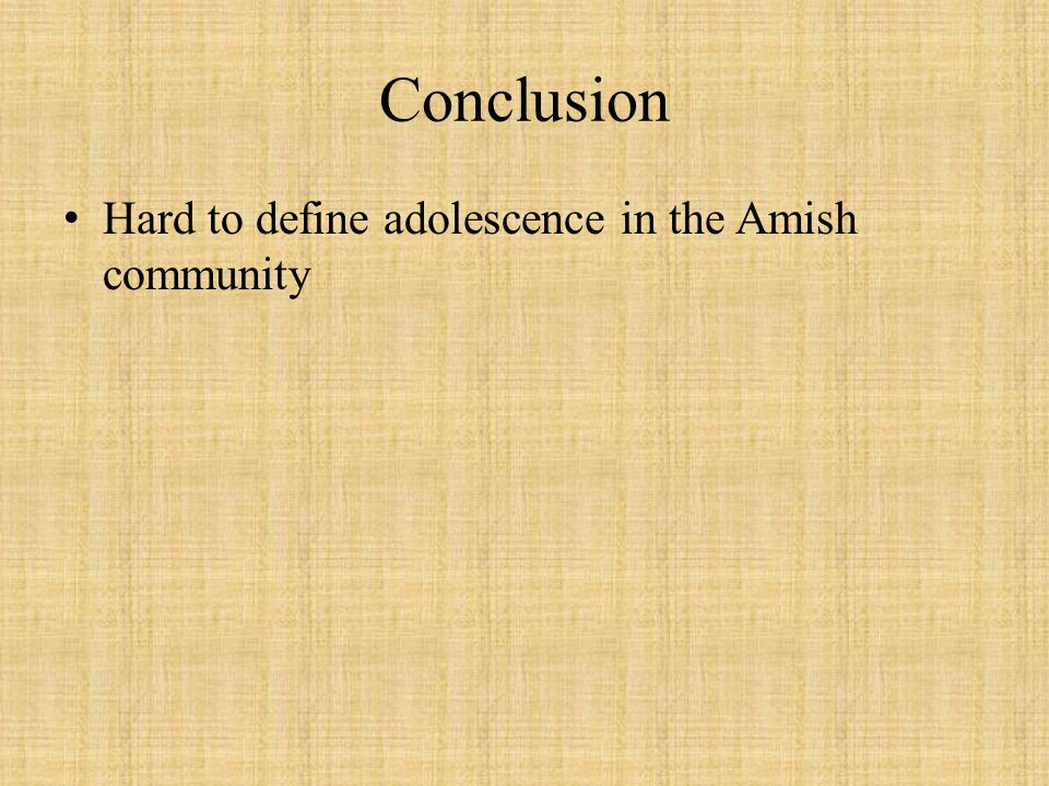 Conclusion Hard to define adolescence in the Amish community